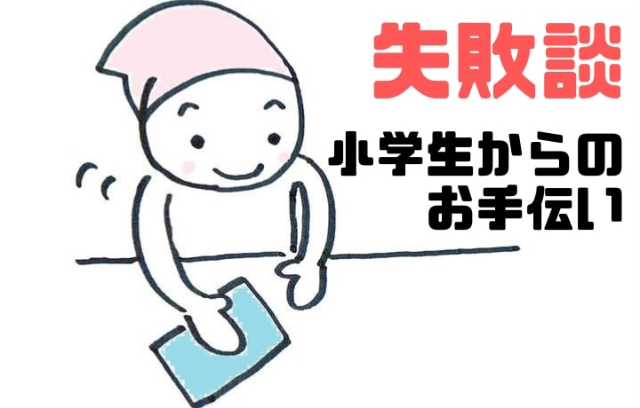【失敗談】小学生からのお手伝い