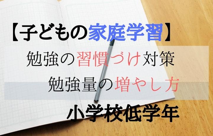 【子どもの家庭学習】勉強の習慣づけ対策 勉強量の増やし方 小学校低学年