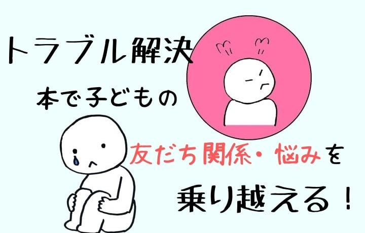 【トラブル解決】本で子どもの友だち関係・悩みを乗り越える!