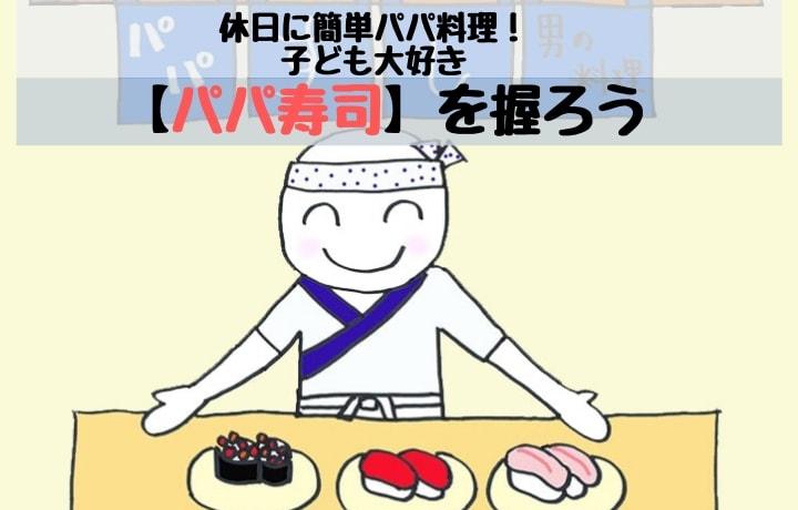 休日に簡単パパ料理! 子ども大好き【パパ寿司】を握ろう