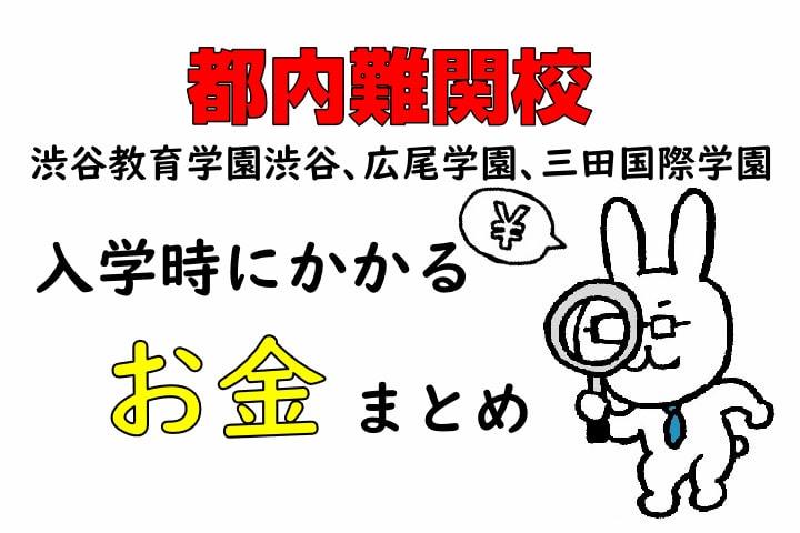 都内難関校 渋谷教育学園渋谷、広尾学園、三田国際学園 入学時にかかるお金まとめ